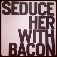 Seduce her with Bacon...works every time, even if she says she's a vegetarian...