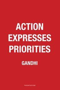 """""""Action expresses priorities.""""  —  Gandhi"""