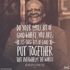 """""""Do your little bit of good where you are; it's those little bits of good put together that overwhelm the world."""" Archbishop Desmond Tutu."""