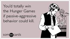 Youd totally win the Hunger Games if passive-aggressive behavior could kill. galeskatniss
