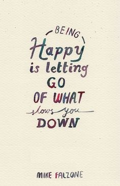 Being happy is letting go of what slows you down. ~Mike Falzone #Tumblr #quote