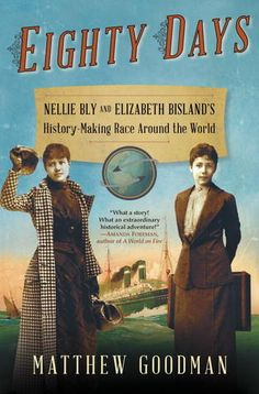 Eighty Days: Nellie Bly and Elizabeth Bisland's History-Making Race around the World by Matthew Goodman | On November 14, 1889, Nellie Bly, a crusading young female reporter, left New York City by steamship on a quest to break the record for the fastest trip around the world. Also departing from NY that day—and heading in the opposite direction by train—was a young journalist named Elizabeth Bisland. Each was determined to outdo Jules Verne's fictional hero and circle the globe in under 80 days.