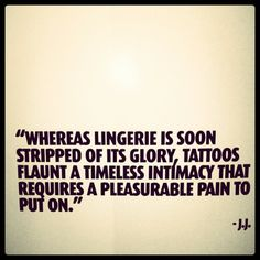 Wheras lingerie is soon stripped of its glory, tattoos flaunt a timeless intimacy that requires a pleasurable pain to put on...