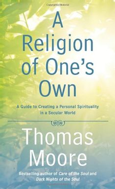 A Religion of One's Own: A Guide to Creating a Personal Spirituality in a Secular World by Thomas Moore. Explores the myriad possibilities of creating a personal spiritual style, either inside or outside formal religion.