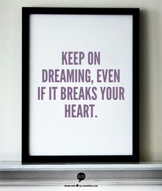 """Keep on dreaming, even if it breaks your heart.""- Eli Young Band .... want to hang this quote in my room!"