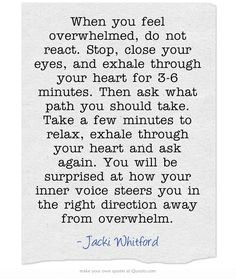 When you feel overwhelmed, do not react. Stop, close your eyes, and exhale through your heart for 3-6 minutes. Then ask what path you should take. Take a few minutes to relax, exhale through your heart and ask again. You will be surprised at how your inner voice steers you in the right direction away from overwhelm.