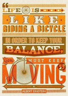 Life is like riding a bicycle, in order to keep your balance, you must keep moving. Albert Einstein truer-words-rarely-spoken