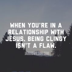 When you're in a relationship with Jesus, being clingy isn't a flaw.