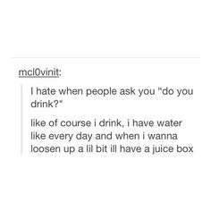 When I wanna loosen up a little bit I have a juice box!