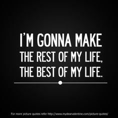 I'm gonna make the rest of my life, the best of my life. | mydearvalentine.com