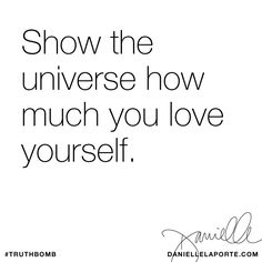 Show the universe how much you love yourself. Subscribe: DanielleLaPorte.com #Truthbomb #Words #Quotes