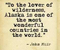 """""""To the lover of wilderness, Alaska is one of the most wonderful countries in the world."""" - John Muir"""
