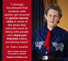 """""""I strongly recommend that students with autism get involved in special interest clubs in some of the areas they naturally excel at. Being with people who share your interests makes socializing easier."""" - Dr. Temple Grandin"""