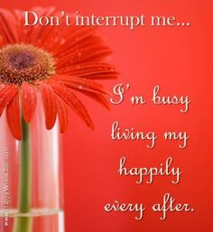 """Don't interrupt me. I'm busy living my happily ever after."""" :)"""