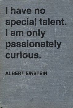 Passionately curious. What a great way  to be!