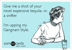 Give me a shot of your most expensive tequila--in a snifter. I'm upping my Gangnam Style.