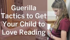 Guerilla Tactics to Get Your Child to Love Reading #kids #reading #education