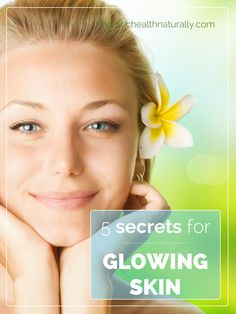 5 Secrets For Glowing Skin   holistichealthnaturally.com