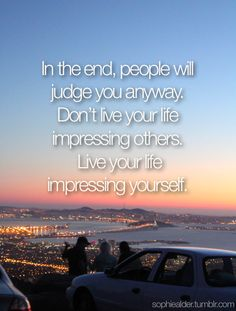 Impress yourself, not everybody else! Amen to that! life motto, remember this, judg, impress, true words, inspir, thought, quot, live
