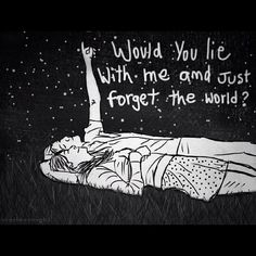 """ If I lay here, if I just lay here... Would you lie with me and just forget the world?"" Chasing Cars - Snow Patrol"