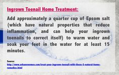 Ingrown toenail home treatment: Add approximately a quarter cup of Epsom salt (which have natural properties that reduce inflammation, and can help your ingrown toenails to correct itself) to warm water and soak your feet in the water for at least 15 minutes. Source: http://www.urbanewomen.com/treat-your-ingrown-toenail-with-these-5-natural-home-remedies.html