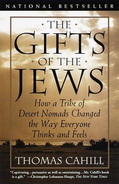 The Gifts of the Jews- How a Tribe of Desert Nomads Changed the Way Everyone Thinks and Feels by Thomas Cahill