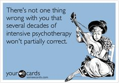 There's not one thing wrong with you that several decades of intensive psychotherapy won't partially correct.