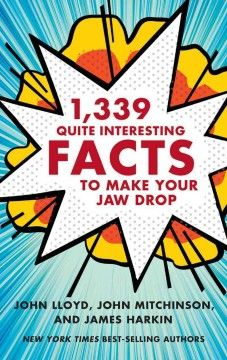 1,339 Quite Interesting Facts to Make Your Jaw Drop by John Lloyd - The creative forces behind a popular British quiz show offer interesting and humorous pieces of trivia and arcane information.