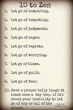 10 to Zen: Recipe for a #Peaceful Life. 9 things to Let Go Of and 1 to Add to find your own Zen. | Let go of fear, anger, judgements, Let go of worry (I'm still working on that one)!