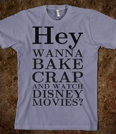 Wanna bake crap and watch Disney Movies tee t shirt... Makes me think of college.