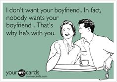 I don't want your boyfriend.. In fact, nobody wants your boyfriend... That's why he's with you. | Flirting Ecard | someecards.com
