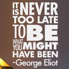 """It is never too late to be what you might have been."" 