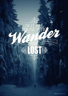 Not all those that wander are lost.