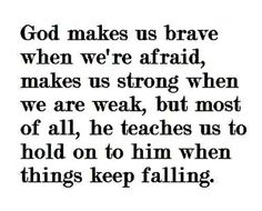 Thank You GOD!  God makes us brave when we're afraid, makes us strong when we are weak, but most of all, he teaches us to hold on to him when things keep falling.