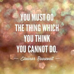 """You must do the thing which you think you can't do""  - Eleanor Roosevelt"