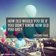 You are as OLD or YOUNG as you feel and act.