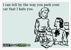 I can tell by the way you park your car that I hate you.