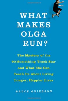What Makes Olga Run?: The Mystery of the 90-Something Track Star and What She Can Teach Us About Living Longer, Happier Lives by Bruce Grierson: A look at the way we age today and the extent to which we can shape the process. Not only a tremendously uplifting personal story ... it examines the sum of our genes, opportunities, and choices, and the factors that forge the course of any life...Thanks to @Nancy Dudgeon ! #Books #Biography #Health #Aging