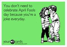 You don't need to celebrate Aprils Fools Day because you're a joke everyday.