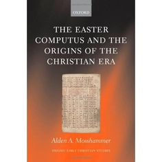 The Easter computus and the origins of the Christian era / Alden A. Mosshammer