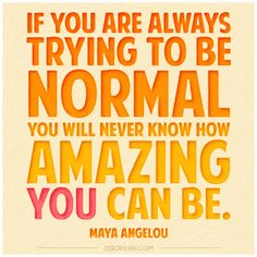 """If you are always trying to be normal you will never know how amazing you can be."" - Maya Angelou"