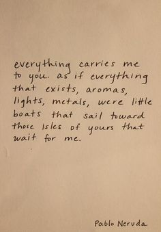 """everything carries me to you ..."" -Pablo Neruda"