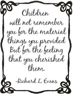 Children will not remember you for the material things....