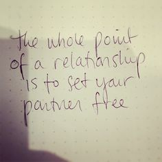 The whole point of a relationship is to set each other free.