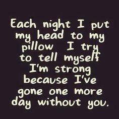 Each night I put my head to my pillow I try to tell myself I'm strong b/c I've gone one more day w/o you.