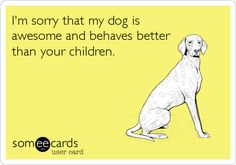I'm sorry that my dog is awesome and behaves better than your children.