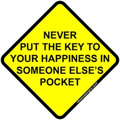 Never put the key to your happiness in someone else's pocket. A great sign for navigating the roads of life. See other great signs at Lifesroadsigns.com.