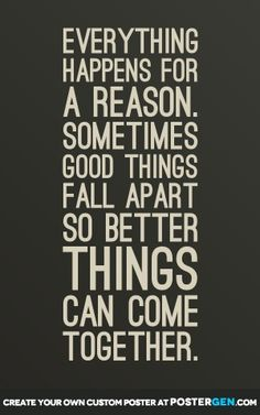 Everything happens for a reason. Sometimes good things fall apart so better things can come together.
