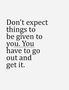 Don't expect things to be given to you. You have to go out and get it.