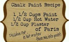 Chaulk paint recipe... the vintage furniture shop gals swear it's just as good as the big name chaulk paint lines. But you MUST use the wax finish coat!